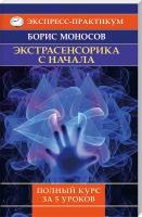 Моносов Борис Экстрасенсорика сначала. Полный курс за5уроков 978-5-9684-2219-4