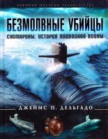 Джеймс П. Дельгадо Безмолвные убийцы. Субмарины. История подводной войны 978-5-699-69404-4