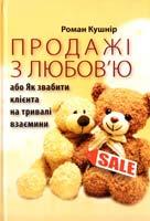 Кушнір Pоман Продажі з любов'ю або Як звабити клієнта на тривалі взаємини 978-617-642-157-3