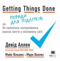 Девід Аллен, Майк Вільямс, Марк Воллес Getting Things Done, або Як навчитися контролювати власне життя у мінливому світі 978-966-948-331-7
