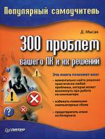 Д. Мысак 300 проблем вашего ПК и их решений. Популярный самоучитель 978-5-91180-280-6, 5-91180-280-5
