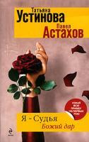 Татьяна Устинова, Павел Астахов Я - судья. Божий дар 978-5-699-42600-3