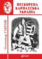 Гаврош Олександр Дюлович Нескорена Карпатська Україна 978-966-10-6084-4