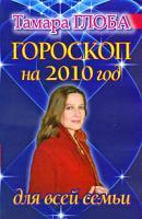 Тамара Глоба Гороскоп на 2010 год для всей семьи 978-5-17-061186-7