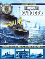 Черкасов Алексей Пираты Кайзера. Германские рейдеры Первой Мировой 978-5-699-57874-0