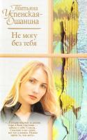 Успенская-Ошанина Татьяна Не могу без тебя 5-17-037435-6, 5-271-14079-2