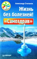 Степанов Александр Жизнь без болезней! «Самоздрав» 978-5-459-00828-9