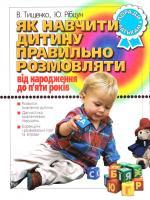 Тищенко В., Рібцун Ю. Як навчити дитину правильно розмовляти: Від народження до 5 років: Поради батькам 978-966-7543-67-9