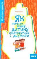 Мартиненко Олена Як навчити вашу дитину спілкуватися і дружити 978-966-672-917-3