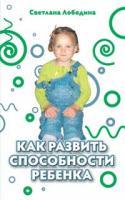 Лободина Светлана Как развить способности ребенка 978-5-389-01264-6