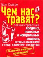 Стейтем Билл Чем нас травят? Полный справочник вредных, полезных и нейтральных веществ, которые содержатся в пище, косметике, лекарствах 978-5-93878-638-7