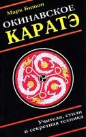 Марк Бишоп Окинавское каратэ: учителя, стили, тайные традиции и секретная техника школ воинского искусства 5-8183-0146-Х