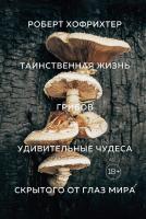 Хофрихтер Роберт Таинственная жизнь грибов. Удивительные чудеса скрытого от глаз мира 978-5-389-16009-5
