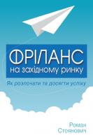 Стоянович Роман Фріланс на західному ринку – як розпочати та досягти успіху! 2-ге видання 978-617-7535-43-9