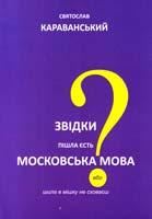 Караванський Сятослав Звідки пішла єсть московська мова або шила в мішку не сховаєш 978-966-2227-14-7