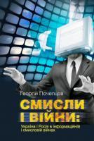Георгій Почепцов Смисли і війни: Україна і Росія в інформаційній і смисловій війнах 978-966-518-702-8
