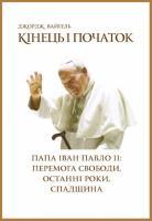 Вайгель Джордж Кінець і початок. Папа Іван Павло ІІ: перемога свободи, останні роки, спадщина 978-966-2778-03-8
