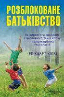 Кілбі Елізабет Розблоковане батьківство. Як виростити здорових і щасливих дітей 978-966-948-075-0