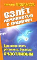 Некрасов Анатолий Взлет начинается с падения. Ваш шанс стать успешным, богатым, счастливым 978-5-17-074299-8