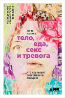 Лапина Юлия Тело, еда, секс и тревога: Что беспокоит современную женщину. Исследование клинического психолога 978-5-9614-5076-7