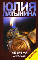 Юлия Латынина Не время для славы 978-5-17-058306-5, 978-5-271-23238-1, 978-985-16-6776-1