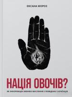 Мороз Оксана Нація овочів? Як інформація змінює мислення і поведінку українців 978-617-7544-63-9