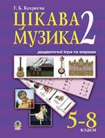 Букреєва Ганна Борисівна Цікава музика -2 : дидактичні ігри та вправи: 5 - 8 класи. 978-966-10-1855-5