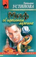 Татьяна Устинова Миф об идеальном мужчине 5-699-03023-9, 5-699-03618-0, 5-699-16315-1