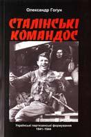 Гогун Олександр Сталінські командос. Українські партизанські формування, 1941-1944 рр. 978-966-974-254-4