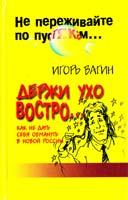 Игорь Вагин Держи ухо востро. Как не дать себя обмануть в новой России 5-7905-0528-7