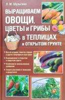 Шульгина Людмила Выращиваем овощи, цветы и грибы в теплицах и открытом грунте 978-5-9910-1009-2, 978-966-14-0604-8