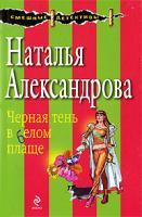 Наталья Александрова Черная тень в белом плаще 978-5-699-33675-3