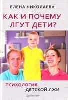 Николаева Елена Как и почему лгут дети? Психология детской лжи 978-5-459-00363-5
