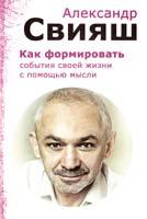 Свияш Александр Как формировать события своей жизни с помощью силы мысли 978-5-93148-003-9