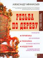 Александр Афанасьев Резьба по дереву. Приемы, техника, изделия 5-699-14174-х