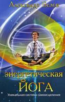 Александр Белов Энергетическая йога. Уникальная система самоисцеления 978-5-9787-0313-9