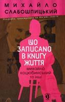 Слабошпицький Михайло Що записано в книгу життя : Михайло Коцюбинський та інші 978-617-605-007-0
