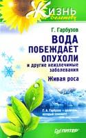 Гарбузов Г. Вода побеждает опухоли и другие неизлечимые заболевания 978-5-459-00949-1