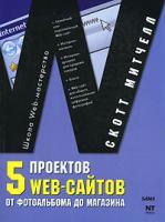 Скотт Митчелл 5 проектов Web-сайтов от фотоальбома до магазина 978-5-477-00292-4, 0-672-32826-7