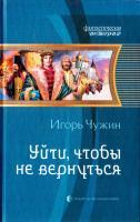 Чужин Игорь Уйти, чтобы не вернуться 978-5-9922-1274-7