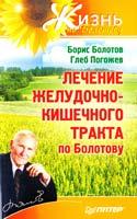 Борис Болотов, Глеб Погожев Лечение желудочно-кишечного тракта по Болотову 978-5-459-01109-8