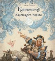 Ломаев Антон Колыбельная для маленького пирата (иллюстр. А. Ломаева) 978-5-389-14777-5