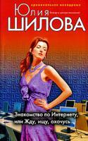 Юлия Шилова Знакомство по Интернету, или Жду, ищу, охочусь 978-5-699-29690-3
