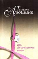 Алюшина Татьяна Дом, где исполняются мечты 978-5-699-51095-5