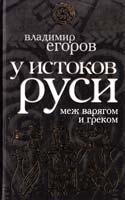 Егоров Владимир У истоков Руси: меж варягом и греком 978-5-699-39871-3