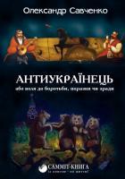 Савченко Олександр Антиукраїнець або воля до боротьби, поразки чи зради 978-617-7504-24-4