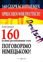 Грицюк Ігор Sprechen wir Deutsch! 160 Gesprächsthemen. Поговорімо німецькою! 160 усних розмовних тем 978-966-07-1723-7
