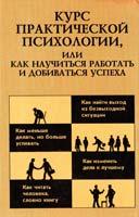 Составитель Раиль Кашапов Курс практической психологии, или Как научиться работать и добиваться успеха: Учебное пособие для высшего управленческого персонала 5-7029-0106-1, 5-7805-0429-6