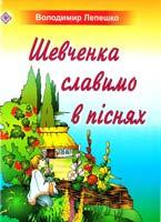 Володимир Лепешко Шевченка славимо в піснях. Пісні для учнів початкових класів 978-966-07-1472-4