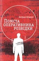 Кушнір Богдан Помста оперативника розвідки : пригодницький роман 978-617-629-190-9